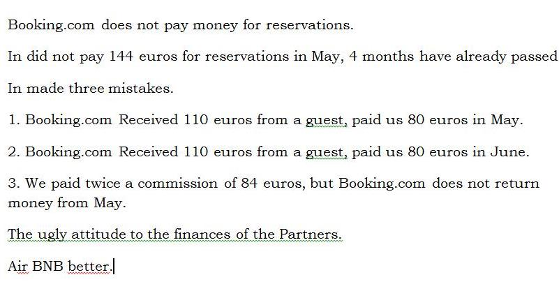 Booking.com does not pay money for reservations. In did not pay 144 euros for reservations in May, 4 months have already passed. In made three mistakes. 1. Booking.com Received 110 euros from a guest, paid us 80 euros in May. 2. Booking.com Received 110 euros from a guest, paid us 80 euros in June. 3. We paid twice a commission of 84 euros, but Booking.com does not return money from May. The ugly attitude to the finances of the Partners. Air BNB better.